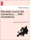 Rambles Round Old Canterbury  With Illustrations THIRD EDITION REVISED