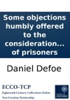 Some Objections Humbly Offered To The Consideration Of The Hon House Of Commons Relating To The Present Intended Relief Of Prisoners
