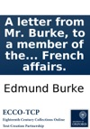 A Letter From Mr Burke To A Member Of The National Assembly In Answer To Some Objections To His Book On French Affairs