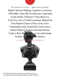 BAPTIST WOMEN WALKING TOGETHER IN AMERICA, 1950-2000: WHEN DID YOU BECOME CAPTIVATED BY THE STUDY OF HISTORY? I WAS BORN IN A TWIN-CITY AREA OF NORTH LOUISIANA, BEHIND THE FIRST BAPTIST CHURCH OF ONE OF THE TWIN COMMUNITIES AND AROUND THE CORNER FROM A SC