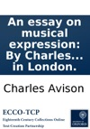 An Essay On Musical Expression By Charles Avison  With Alterations And Large Additions To Which Is Added A Letter To The Author Concerning The Music Of The Ancients  Likewise Mr Avisons Reply To The Author Of Remarks On The Essay On Musica