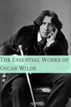 Essential Works Of Oscar Wilde Annotated With Critical Examination Of Wildes Work And Short Biography Of Oscar Wilde