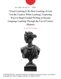 VISUAL LEARNING IS THE BEST LEARNING--IT LETS YOU BE CREATIVE WHILE LEARNING: EXPLORING WAYS TO BEGIN GUIDED WRITING IN SECOND LANGUAGE LEARNING THROUGH THE USE OF COMICS (REPORT)