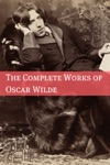 The Complete Works Of Oscar Wilde Annotated With Critical Examination Of Wildes Plays And Short Biography Of Oscar Wilde