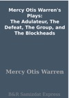 Mercy Otis Warrens Plays The Adulateur The Defeat The Group And The Blockheads
