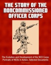 The Story Of The Noncommissioned Officer Corps The Evolution And Development Of The NCO Corps Portraits Of NCOs In Action Selected Documents