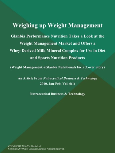 Weighing up Weight Management Glanbia Performance Nutrition Takes a Look at the Weight Management Market and Offers a Whey-Derived Milk Mineral Complex for Use in Diet and Sports Nutrition Products Weight Management Glanbia Nutritionals Inc Cover Story