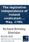 The Legislative Independence Of Ireland Vindicated In A Speech Of Mr Sheridans On The Irish Propositions In The British House Of Commons To Which Is Annexed An Authentic Copy Of The Twenty Resolutions On The Irish Commercial Intercourse As They Pa