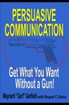 Persuasive Communication Get What You Want Without A Gun