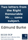 Two Letters From The Right Honourable Mr Burke On The French Revolution One To The Translator Of His Reflections On The Revolution In France The Other To Captain W- On The Same Subject