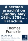 A Sermon Preachd On Sunday May 16th 1756 At The Parish Church Of St Georges Bloomsbury Occasiond By The Death Of The Rev Mr Sturges  By Thomas Francklin