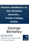 Passive Obedience Or The Christian Doctrine Of Not Resisting The Supreme Power Proved And Vindicated  In A Discourse Deliverd At The College-chapel By George Berkeley MA Fellow Of Trinity-College Dublin