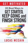 Get Motivated 101 Best Ways To Get Started Keep Going And Finish Strong
