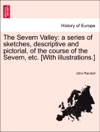 The Severn Valley A Series Of Sketches Descriptive And Pictorial Of The Course Of The Severn Etc With Illustrations
