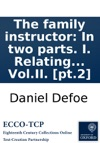 The Family Instructor In Two Parts I Relating To Family Breaches And Their Obstructing Religious Duties II To The Great Mistake Of Mixing The Passions In The Managing And Correcting Of Children  VolII Pt2
