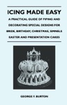 Icing Made Easy - A Practical Guide Of Piping And Decorating Special Designs For Bride Birthday Christmas Simnels Easter And Presentation Cakes