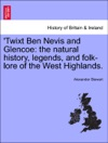 Twixt Ben Nevis And Glencoe The Natural History Legends And Folk-lore Of The West Highlands