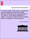 A Concise View Of The Origin Constitution And Proceedings Of The Honorable Society Of The Governor And Assistants Of London Of The New Plantation In Ulster Commonly Called The Irish Society With An Appendix Of Documents