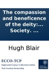 The Compassion And Beneficence Of The Deity A Sermon Preached Before The Society Incorporated By Royal Charter For The Benefit Of The Sons Of The Clergy Of The Established Church Of Scotland  May 20 1796 By Hugh Blair  To Which Is Added An