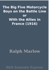 The Big Five Motorcycle Boys On The Battle Line Or With The Allies In France 1916