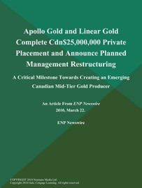 APOLLO GOLD AND LINEAR GOLD COMPLETE CDN$25,000,000 PRIVATE PLACEMENT AND ANNOUNCE PLANNED MANAGEMENT RESTRUCTURING; A CRITICAL MILESTONE TOWARDS CREATING AN EMERGING CANADIAN MID-TIER GOLD PRODUCER