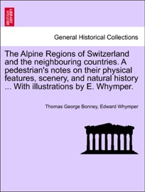 THE ALPINE REGIONS OF SWITZERLAND AND THE NEIGHBOURING COUNTRIES. A PEDESTRIANS NOTES ON THEIR PHYSICAL FEATURES, SCENERY, AND NATURAL HISTORY ... WITH ILLUSTRATIONS BY E. WHYMPER.