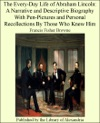 The Every-day Life Of Abraham Lincoln A Narrative And Descriptive Biography With Pen-Pictures And Personal Recollections By Those Who Knew Him