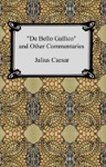 De Bello Gallico And Other Commentaries The War Commentaries Of Julius Caesar The War In Gaul And The Civil War