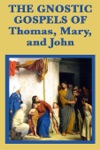 The Gnostic Gospels Of Thomas Mary And John