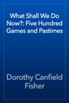 What Shall We Do Now Five Hundred Games And Pastimes