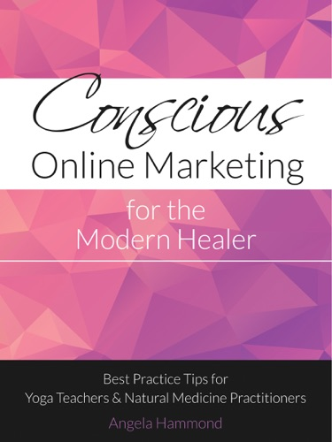 Conscious Online Marketing for the Modern Healer Best Practice Tips for Yoga Teachers and Natural Medicine Practitioners