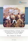 A Pictorial History Of Texas From The Earliest Visits Of European Adventurers To AD 1879