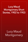 Lucy Maud Montgomery Short Stories 1902 To 1903