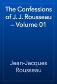The Confessions of J. J. Rousseau — Volume 01