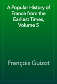 François Guizot - A Popular History of France from the Earliest Times, Volume 5 artwork