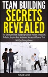 Team Building Secrets Revealed The Ultimate Team Building Course Proven Strategies To Build Inspire And Motivate Successful Teams That Will Get Things Done