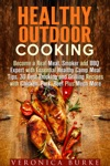 Healthy Outdoor Cooking  Become A Real Meat Smoker And BBQ Expert With Essential Healthy Camp Meal Tips 30 Best Smoking And Grilling Recipes With Chicken Pork Beef Plus Much More
