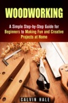 Woodworking A Simple Step-by-Step Guide For Beginners To Making Fun And Creative Projects At Home