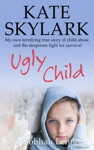Ugly Child My Own Terrifying True Story Of Child Abuse And The Desperate Fight For Survival