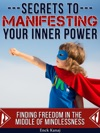 The Secrets To Manifesting Your Inner Power Finding Freedom In The Middle Of Mindlessness