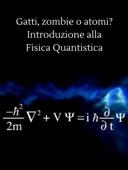 Gatti, zombie o atomi? introduzione alla fisica quantistica
