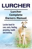 Lurcher. Lurcher Complete Owners Manual. Lurcher Book for Care, Costs, Feeding, Grooming, Health and Training