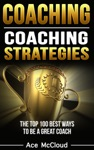 Coaching Coaching Strategies The Top 100 Best Ways To Be A Great Coach