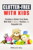 Clutter-Free With Kids: Creating a Clutter-Free Home With Kids to Have a Positive and Enjoyable Life