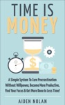Time Is Money A Simple System To Cure Procrastination Without Willpower Become More Productive Find Your Focus  Get More Done In Less Time