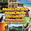 Mexico For Kids People Places And Cultures - Children Explore The World Books