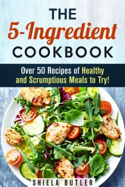 THE 5-INGREDIENT COOKBOOK: OVER 50 RECIPES OF HEALTHY AND SCRUMPTIOUS MEALS TO TRY!