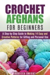 Crochet Afghans For Beginners A Step-by-Step Guide To Making 14 Easy And Creative Patterns For Gifting And Personal Use