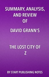 SUMMARY, ANALYSIS, AND REVIEW OF DAVID GRANNS THE LOST CITY OF Z