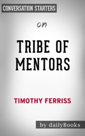 TRIBE OF MENTORS: SHORT LIFE ADVICE FROM THE BEST IN THE WORLD BY TIMOTHY FERRISS:  CONVERSATION STARTERS